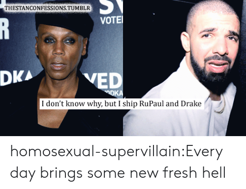 Drake, Fresh, and Target: THESTANCONFESSIONS.TUMBLR  VOTE  DKA  VED  I don't know why, but I ship RuPaul and Drake homosexual-supervillain:Every day brings some new fresh hell
