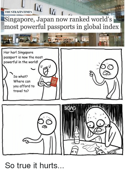 Memes, True, and Japan: THESTRAITSTIMES  Singapore, Japan now ranked world's  most powerful passports in global index  Har har! Singapore  passport is now the most  powerful in the world!  RD  So what?  Where can  you afford to  travel to? So true it hurts...