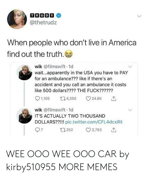 America, Apparently, and Dank: @thetrudz  When people who don't live in America  find out the truth.  wik @filmswift 1d  wait...apparently in the USA you have to PAY  for an ambulance??? like if there's an  accident and you call an ambulance it costs  like 500 dollars???? THE FUCK??????  1,105 4 24.8K  wik @filmswift 1d  IT'S ACTUALLY TWO THOUSAND  DOLLARS??!!! pic.twitter.com/CFL4dcxiRt  13252 3,793 T WEE OOO WEE OOO CAR by kirby510955 MORE MEMES