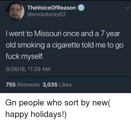 Smoking, Fuck, and Happy: TheVoiceOfReason  @erickstorey62  I went to Missouri once and a 7 year  old smoking a cigarette told me to go  fuck myself  9/26/18, 11:29 AM  755 Retweets 3,035 Likes Gn people who sort by new( happy holidays!)