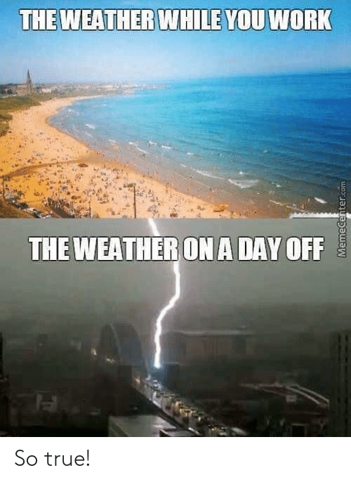 True, Work, and Day: THEWEATHER  WHILEYOU WORK  THE WEATHERON A DAY OFF So true!