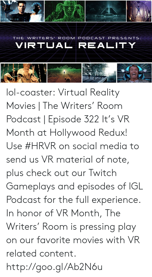 Lol, Movies, and Social Media: THEWRITERS'RO OM PODCAST PRESENTS:  VIRT AL REALITY lol-coaster:    Virtual Reality Movies | The Writers' Room Podcast | Episode 322   It's VR Month at Hollywood Redux! Use #HRVR on social media to send us VR material of note, plus check out our Twitch Gameplays and episodes of IGL Podcast for the full experience. In honor of VR Month, The Writers' Room is pressing play on our favorite movies with VR related content. http://goo.gl/Ab2N6u