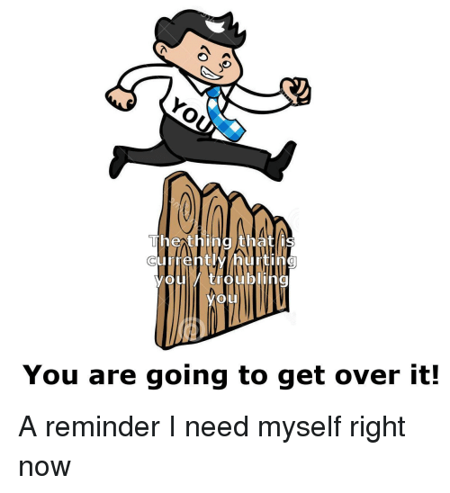 bling: Thexthing thatl  currentlv/hurtin  youiy trou bling  you  You are going to get over it! <p>A reminder I need myself right now</p>