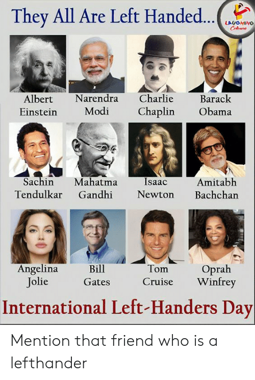 Charlie, Mahatma Gandhi, and Obama: They All Are Left Handed...  LAUGHING  Colours  Charlie  Narendra  Barack  Albert  Modi  Chaplin  Obama  Einstein  Sachin  Mahatma  Gandhi  Isaac  Amitabh  Bachchan  Tendulkar  Newton  Angelina  Jolie  Oprah  Winfrey  Bill  Tom  Cruise  Gates  International Left-Handers Day Mention that friend who is a lefthander