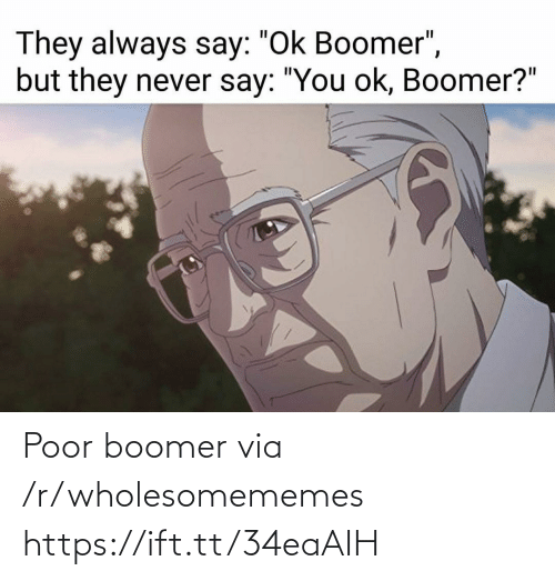 "R Wholesomememes: They always say: ""Ok Boomer"",  but they never say: ""You ok, Boomer?"" Poor boomer via /r/wholesomememes https://ift.tt/34eaAIH"