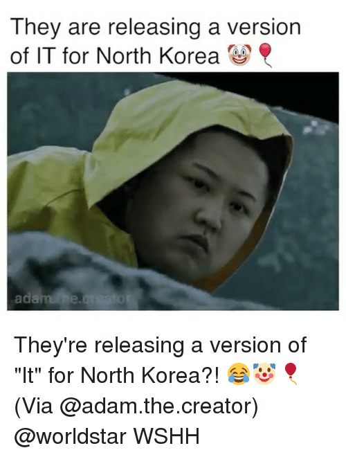 "Memes, North Korea, and Worldstar: They are releasing a version  of IT for North Korea  adarahe They're releasing a version of ""It"" for North Korea?! 😂🤡🎈(Via @adam.the.creator) @worldstar WSHH"