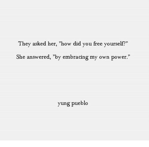 """Embracing: They asked her, """"how did you free yourself?""""  She answered, """"by embracing my own power.""""  yung pueblo"""