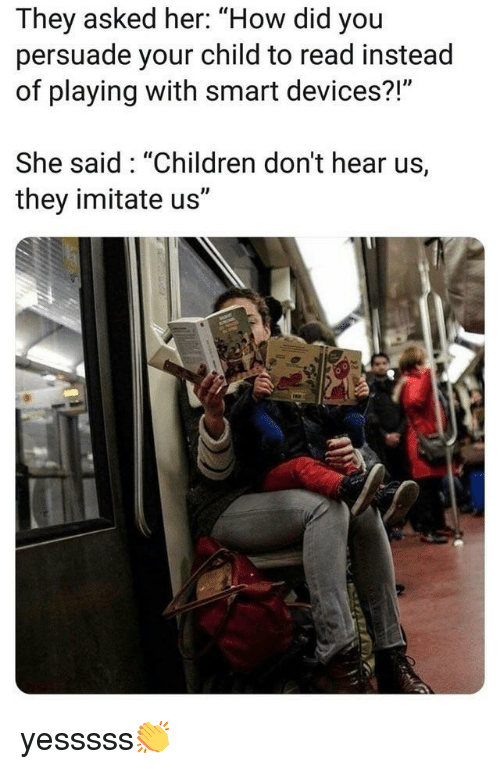 """Children, How, and Her: They asked her: """"How did you  persuade your child to read instead  of playing with smart devices?!""""  She said: """"Children don't hear us,  they imitate us"""" yesssss👏"""
