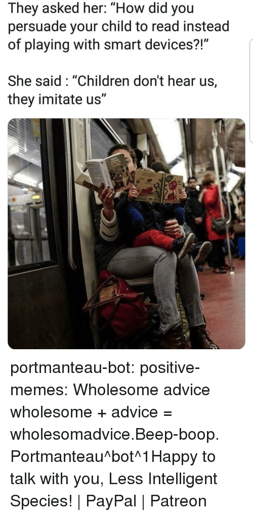"beep boop: They asked her: ""How did you  persuade your child to read instead  of playing with smart devices?  She said: ""Children don't hear us,  they imitate us"" portmanteau-bot:  positive-memes:  Wholesome advice  wholesome + advice = wholesomadvice.Beep-boop. Portmanteau^bot^1Happy to talk with you, Less Intelligent Species! 