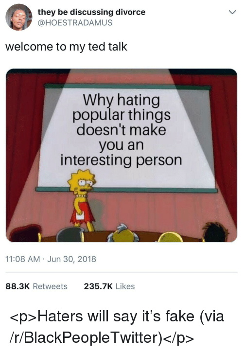 Blackpeopletwitter, Fake, and Ted: they be discussing divorce  @HOESTRADAMUS  welcome to my ted talk  Why hating  popular things  doesn't make  you an  interesting person  11:08 AM Jun 30, 2018  88.3K Retweets  235.7K Likes <p>Haters will say it's fake (via /r/BlackPeopleTwitter)</p>