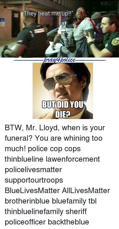 But Did You Die: They beat me up!  BUT DID YOU  DIE? BTW, Mr. Lloyd, when is your funeral? You are whining too much! police cop cops thinblueline lawenforcement policelivesmatter supportourtroops BlueLivesMatter AllLivesMatter brotherinblue bluefamily tbl thinbluelinefamily sheriff policeofficer backtheblue