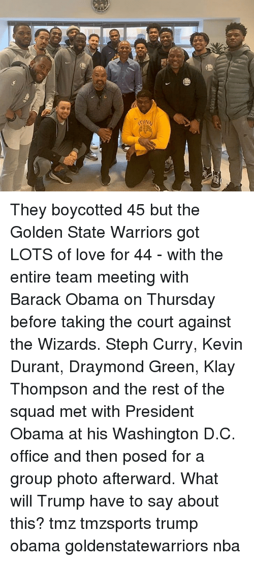 Draymond Green: They boycotted 45 but the Golden State Warriors got LOTS of love for 44 - with the entire team meeting with Barack Obama on Thursday before taking the court against the Wizards. Steph Curry, Kevin Durant, Draymond Green, Klay Thompson and the rest of the squad met with President Obama at his Washington D.C. office and then posed for a group photo afterward. What will Trump have to say about this? tmz tmzsports trump obama goldenstatewarriors nba
