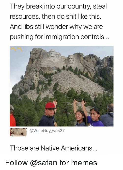 Memes, Shit, and Break: They break into our country, steal  resources, then do shit like this.  And libs still wonder why we are  pushing for immigration controls..  @WiseGuy_wes27  Those are Native Americans.. Follow @satan for memes