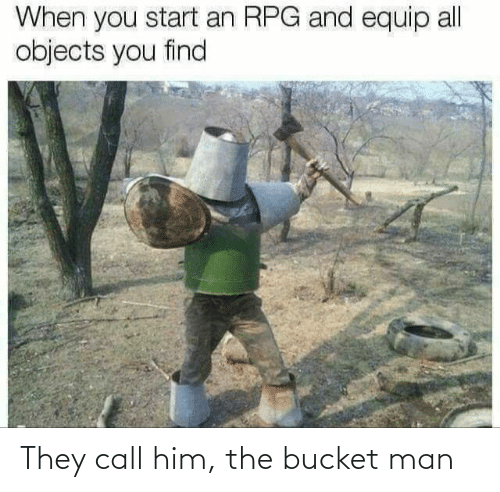 man: They call him, the bucket man
