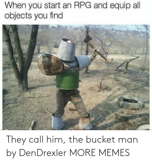 man: They call him, the bucket man by DenDrexler MORE MEMES