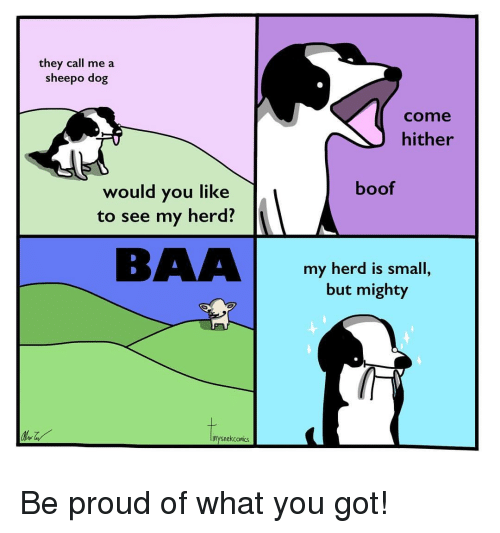 Mighty, Proud, and Boof: they call me a  sheepo dog  come  hither  boof  would you like  to see my herd?  BAAbomi  my herd is small,  but mighty  inysnekcomiks Be proud of what you got!
