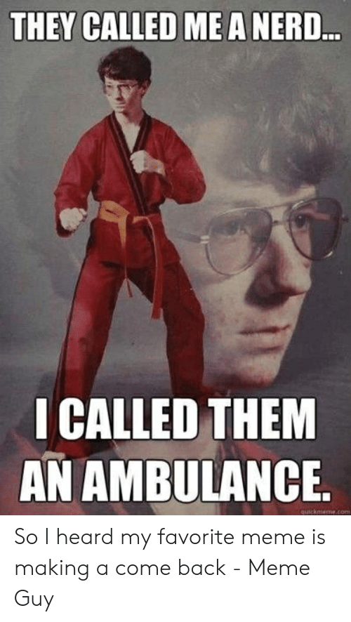 Meme, Nerd, and Back: THEY CALLED MEA NERD  ICALLED THEM  AN AMBULANCE. So I heard my favorite meme is making a come back - Meme Guy