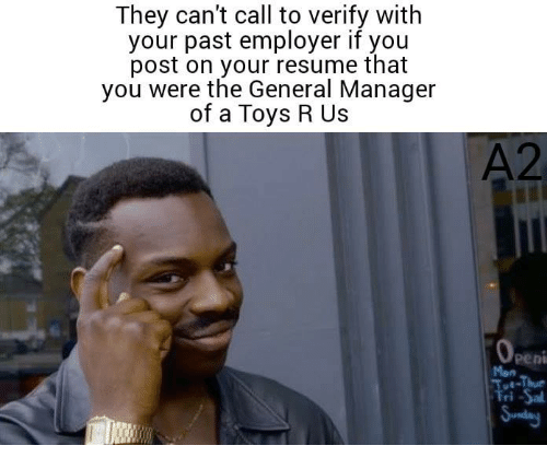 Memes, Toys R Us, and Resume: They can't call to verify with  your past employer if you  post on your resume that  you were the General Manager  of a Toys R Us  A2  peni  Men  ri -Sal