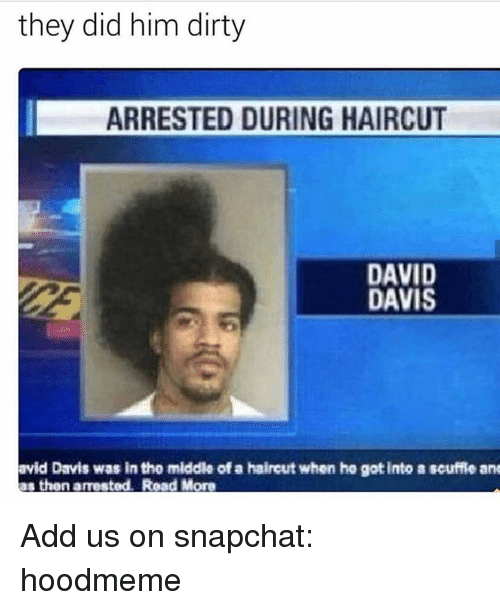 Anses: they did him dirty  ARRESTED DURING HAIRCUT  DAVID  DAVIS  avid Davis was in the middle of a haireut when he gotinto a scuffie ans  as thon arrested. Road More  thon amestod. R Add us on snapchat: hoodmeme