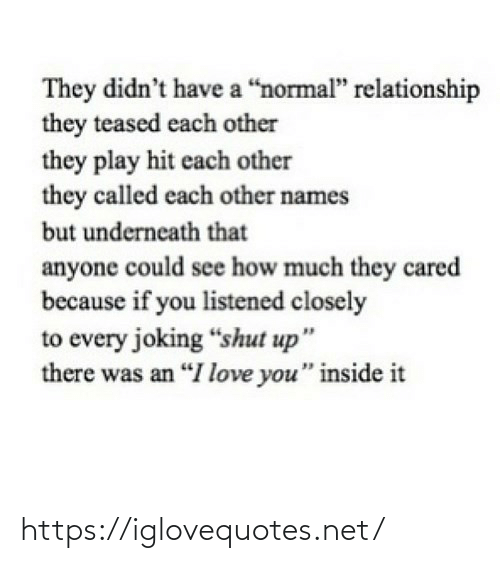 "hit: They didn't have a ""normal"" relationship  they teased each other  they play hit each other  they called each other names  but underneath that  anyone could see how much they cared  because if you listened closely  to every joking ""shut up""  there was an ""I love you"" inside it https://iglovequotes.net/"