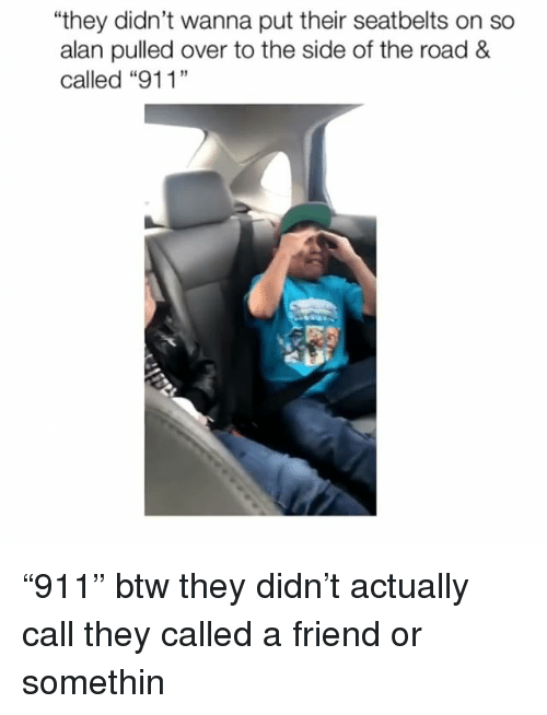 """Memes, The Road, and 🤖: they didn't wanna put their seatbelts on so  alan pulled over to the side of the road &  19  匹 """"911"""" btw they didn't actually call they called a friend or somethin"""