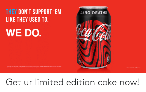 Coca-Cola, Zero, and Gang: THEY DON'T SUPPORT 'EM  LIKE THEY USED TO  ZERO DEATHS  WE DO  0  @2018 The CocaCola Company. All rights reserved. COCA-COLA and the CONTOUR BOTTLE design are registered trade marks of The Coca-Cola Company  This ad was made by Anti-Pepsi gang  Rights of Publicity and Persona Rights: Elvis Presley Enterprises, LLC © 2018 ABG EPE·P LLC Get ur limited edition coke now!