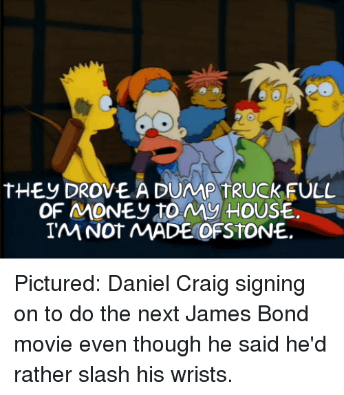 Funny, James Bond, and Money: tHEy DROVE A DUMP TRUCKFULL  OF MONEy toMy HOUSE.  IM NOT MADE OFSTONE. Pictured: Daniel Craig signing on to do the next James Bond movie even though he said he'd rather slash his wrists.