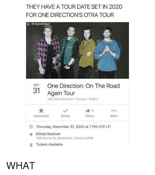 Memes, One Direction, and Date: THEY HAVE A TOUR DATE SET IN 2020  FOR ONE DIRECTION'S OTRA TOUR  g: @stylesflaws  DEC  31  Again Tour  with One Direction Concert Public  90  Interested  Going  Share  More  Thursday, December 31, 2020 at 7 PM UTC+11  Etihad Stadium  740 Bourke St, Docklands, Victoria 3008  o  Tickets Available WHAT