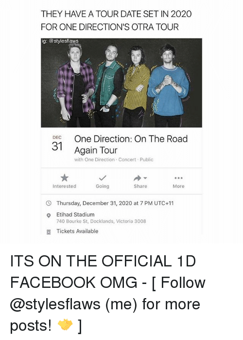 Facebook, Memes, and Omg: THEY HAVE A TOUR DATE SETIN 2020  FOR ONE DIRECTION'S OTRA TOUR  ig: @stylesflaws  DEC  One Direction: On The Road  Again Tour  with One Direction Concert Public  Going  Interested  Share  More  Thursday, December 31, 2020 at 7 PM UTC+11  Etihad Stadium  740 Bourke St, Docklands, Victoria 3008  Tickets Available ITS ON THE OFFICIAL 1D FACEBOOK OMG - [ Follow @stylesflaws (me) for more posts! 🤝 ]