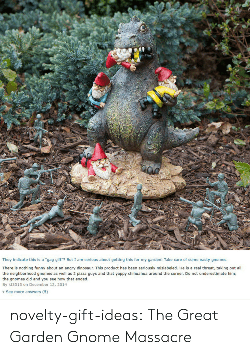 "Chihuahua, Dinosaur, and Funny: They indicate this is a ""gag gift""? But I am serious about getting this for my garden! Take care of some nasty gnomes.  There is nothing funny about an angry dinosaur. This product has been seriously mislabeled. He is a real threat, taking out all  the neighborhood gnomes as well as 2 pizza guys and that yappy chihuahua around the corner. Do not underestimate him;  the gnomes did and you see how that ended.  By kt3313 on December 12, 2014  Y See more answers (5) novelty-gift-ideas:  The Great Garden Gnome Massacre"