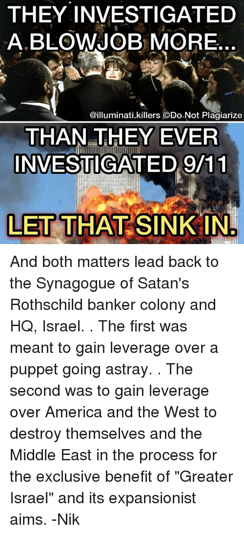 "9/11, America, and Blowjob: THEY INVESTIGATED  A BLOWJOB MORE  @illuminati.killers ODo-Not Plagiarize  THAN THEY EVER  INVESTIGATED 9/11  LET THAT SINK IN And both matters lead back to the Synagogue of Satan's Rothschild banker colony and HQ, Israel. . The first was meant to gain leverage over a puppet going astray. . The second was to gain leverage over America and the West to destroy themselves and the Middle East in the process for the exclusive benefit of ""Greater Israel"" and its expansionist aims. -Nik"