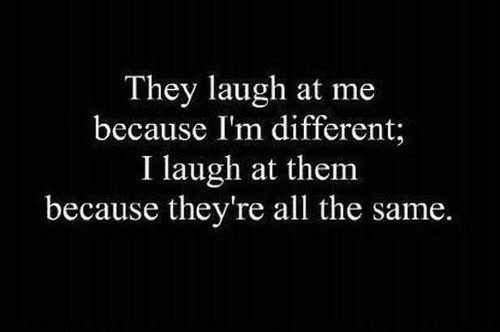 All The, Them, and All: They laugh at me  because I'm different;  I laugh at them  because they're all the same.
