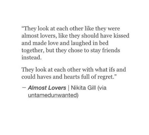 "Friends, Love, and Regret: They look at each other like they were  almost lovers, like they should have kissed  and made love and laughed in bed  together, but they chose to stay friends  instead.  They look at each other with what ifs and  could haves and hearts full of regret.""  -Almost Lovers 