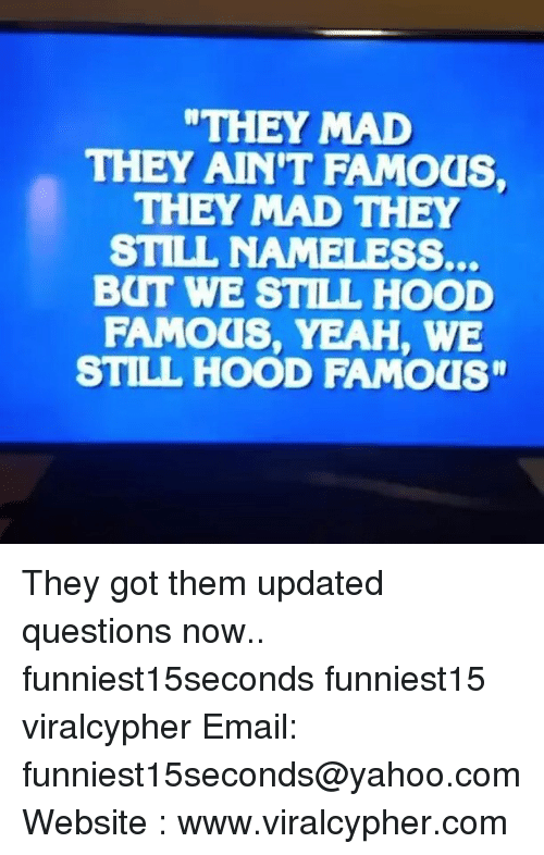 """Botting: THEY MAD  THEY AINT FAMOUS,  THEY MAD THEY  STILL NAMELESS.  BOT WE STILL HOOD  FAMOUS, YEAH, WE  STILL HOOD FAMOUS"""" They got them updated questions now.. funniest15seconds funniest15 viralcypher Email: funniest15seconds@yahoo.com Website : www.viralcypher.com"""