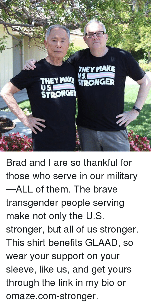 Memes, Transgender, and Brave: THEY MAK  THEY MANGE  STRONGE Brad and I are so thankful for those who serve in our military—ALL of them. The brave transgender people serving make not only the U.S. stronger, but all of us stronger. This shirt benefits GLAAD, so wear your support on your sleeve, like us, and get yours through the link in my bio or omaze.com-stronger.