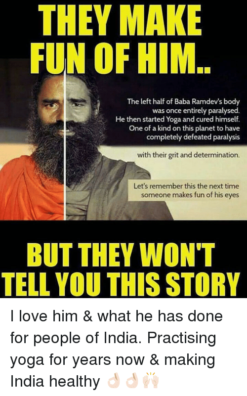 grits: THEY MAKE  FUN OF HIM..  The left half of Baba Ramdev's body  was once entirely paralysed  He then started Yoga and cured himself.  One of a kind on this planet to have  completely defeated paralysis  with their grit and determination.  Let's remember this the next time  someone makes fun of his eyes  BUT THEY WON'T  TELL YOU THIS STORY I love him & what he has done for people of India. Practising yoga for years now & making India healthy 👌🏻👌🏻🙌🏻