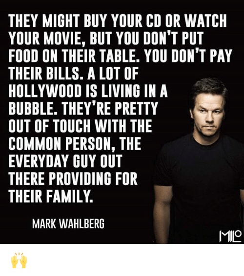 Providence: THEY MIGHT BUY YOUR CD OR WATCH  YOUR MOVIE, BUT YOU DON'T PUT  FOOD ON THEIR TABLE. YOU DON'T PAY  THEIR BILLS. A LOT OF  HOLLYWOOD IS LIVING IN A  BUBBLE. THEY'RE PRETTY  OUT OF TOUCH WITH THE  COMMON PERSON, THE  EVERYDAY GUY OUT  THERE PROVIDING FOR  THEIR FAMILY  MARK WAHLBERG  MILO 🙌