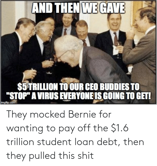 student loan: They mocked Bernie for wanting to pay off the $1.6 trillion student loan debt, then they pulled this shit