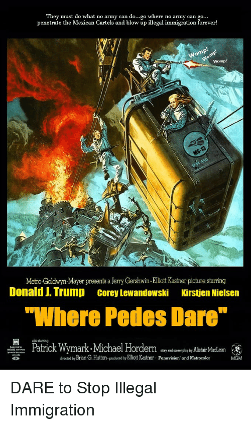 "Army, Forever, and Immigration: They must do what no army can do...go where no army can go  penetrate the Mexican Cartels and blow up illegal immigration forever!  Metro-Goldwyn-Mayer presents a Jerry Gershwin-Elliott Kastner picture starring  Donald J. Trump Corey Lewandowski Kirstjen Nielsern  ""Where Pedes Dare  Pmark-Michael Horde  lsostarng  Patric  ster ndscereenplay by Alistair MacLean  directed by Brian G.Huttnproduced by Elliott Kastner Panavision and Metrocolor  MGM"