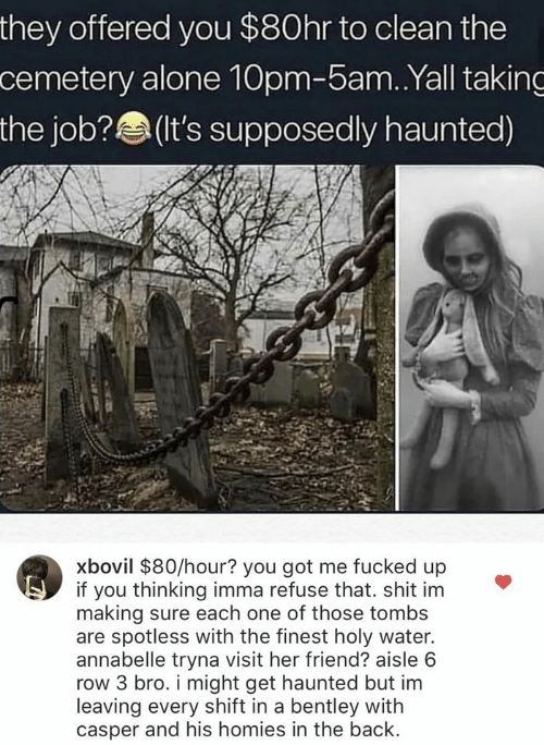 the job: they offered you $80hr to clean the  cemetery alone 10pm-5am. .Yall taking  the job?(t's supposedly haunted)  xbovil $80/hour? you got me fucked up  if you thinking imma refuse that. shit im  making sure each one of those tombs  are spotless with the finest holy water.  annabelle tryna visit her friend? aisle 6  row 3 bro. i might get haunted but im  leaving every shift in a bentley with  casper and his homies in the back.