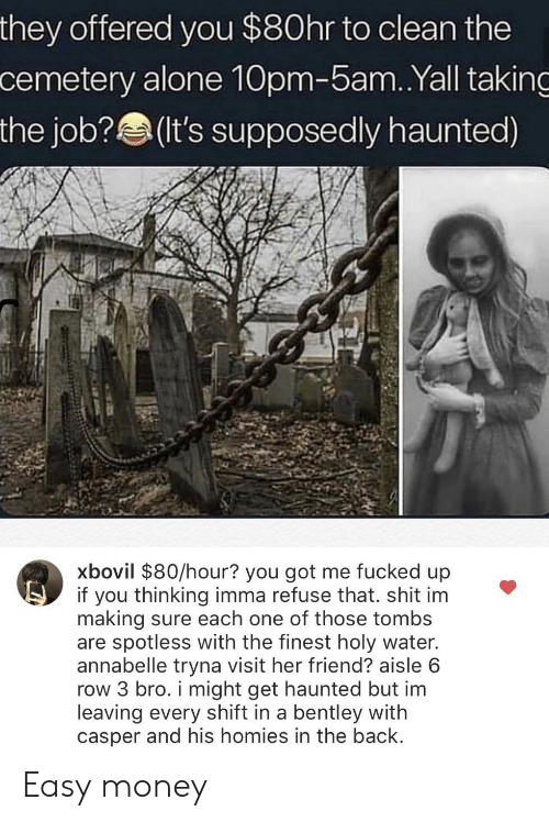 Being Alone, Casper, and Money: they offered you $80hr to clean the  cemetery alone 10pm-5am.Yall taking  the job?(It's supposedly haunted)  xbovil $80/hour? you got me fucked up  if you thinking imma refuse that. shit im  making sure each one of those tombs  are spotless with the finest holy water.  annabelle tryna visit her friend? aisle 6  row 3 bro. i might get haunted but im  leaving every shift in a bentley with  casper and his homies in the back Easy money