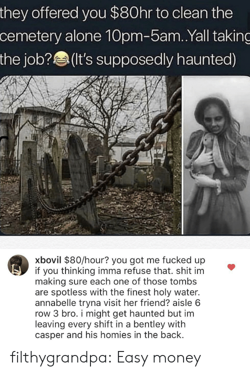 Being Alone, Casper, and Money: they offered you $80hr to clean the  cemetery alone 10pm-5am.Yall taking  the job?(It's supposedly haunted)  xbovil $80/hour? you got me fucked up  if you thinking imma refuse that. shit im  making sure each one of those tombs  are spotless with the finest holy water.  annabelle tryna visit her friend? aisle 6  row 3 bro. i might get haunted but im  leaving every shift in a bentley with  casper and his homies in the back filthygrandpa:  Easy money