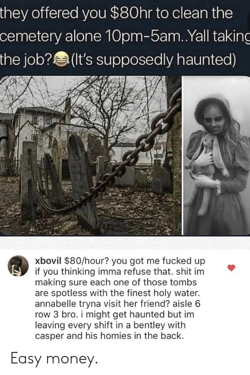 Being Alone, Casper, and Money: they offered you $80hr to clean the  cemetery alone 10pm-5am.Yall taking  the job?(t's supposedly haunted)  xbovil $80/hour? you got me fucked up  if you thinking imma refuse that. shit im  making sure each one of those tombs  are spotless with the finest holy water.  annabelle tryna visit her friend? aisle 6  row 3 bro. i might get haunted but im  leaving every shift in a bentley with  casper and his homies in the back Easy money.