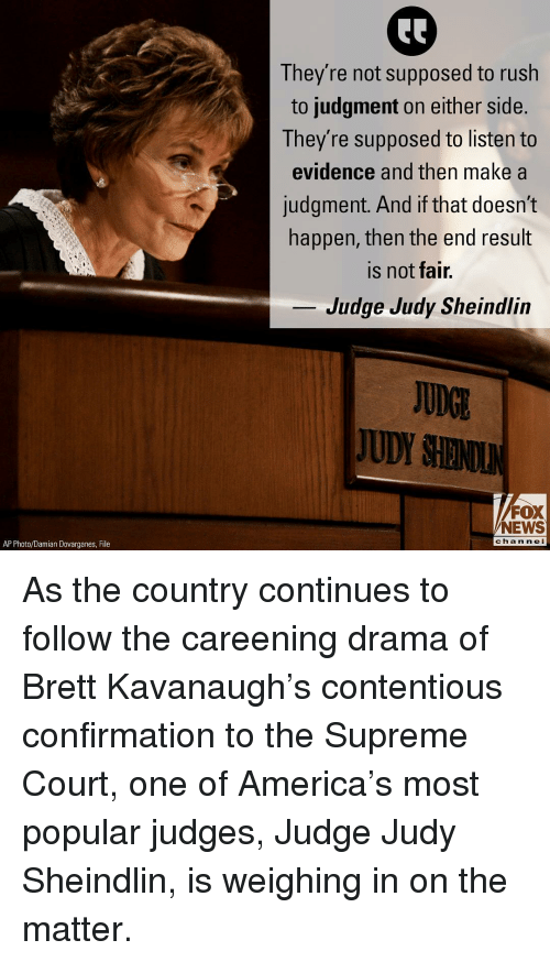 America, Judge Judy, and Judy Sheindlin: They re not supposed to rush  to judgment on either side.  They're supposed to listen to  evidence and then make a  judgment. And if that doesn't  happen, then the end result  is not fair.  Judge Judy Sheindliln  JUDGL  JUDY SHENO  FOX  NEWS  chan neI  AP Photo/Damian Dovarganes, File As the country continues to follow the careening drama of Brett Kavanaugh's contentious confirmation to the Supreme Court, one of America's most popular judges, Judge Judy Sheindlin, is weighing in on the matter.