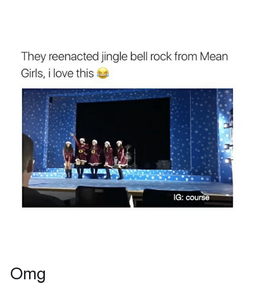 Jingle Bells, Girl, and Mean Girls: They reenacted jingle bell rock from Mean  Girls, i love this  G: course Omg
