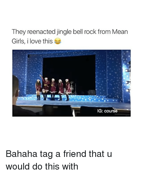 Jingle Bells, Girl, and Mean Girls: They reenacted jingle bell rock from Mean  Girls, i love this  IG: course Bahaha tag a friend that u would do this with