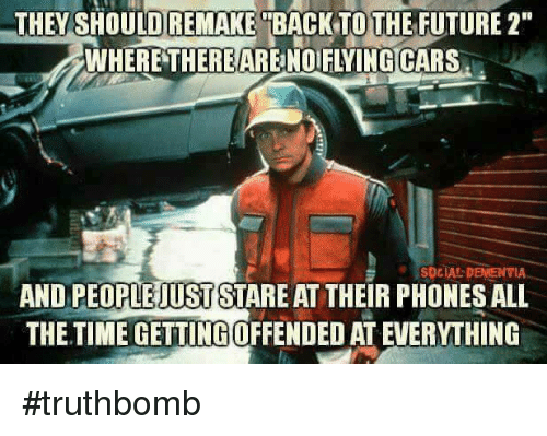 "Back to the Future, Cars, and Future: THEY REMAKE  BACK TO THE FUTURE 2""  WHERE THERE ARENOFLYING CARS  SOCIAL DEMENTIA  AND PEOPLEIUSTSTARE AT THEIR PHONES ALL  THE TIME GETTINGOFFENDEDATEVERYTHING #truthbomb"