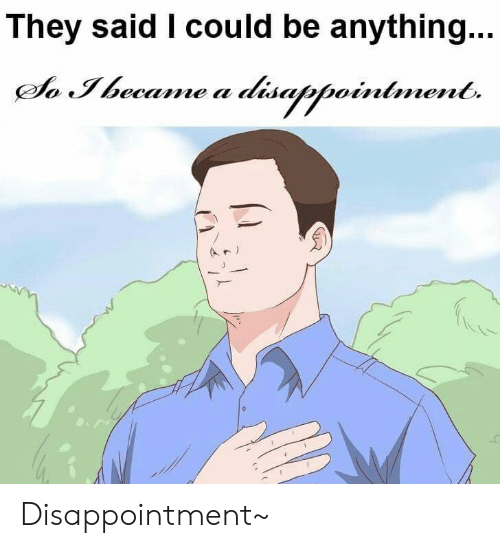They, They Said I Could Be Anything, and They Said: They said I could be anything..  So Ibecame a disappointment. Disappointment~