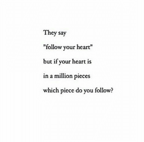 """Follow Your: They say  """"follow your heart""""  but if your heart is  in a million pieces  which piece do you follow?"""
