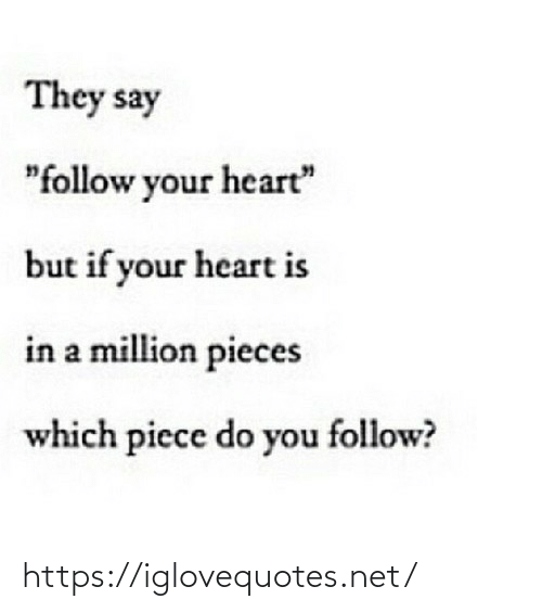 "piece: They say  ""follow your heart""  but if your heart is  in a million pieces  which piece do you follow? https://iglovequotes.net/"